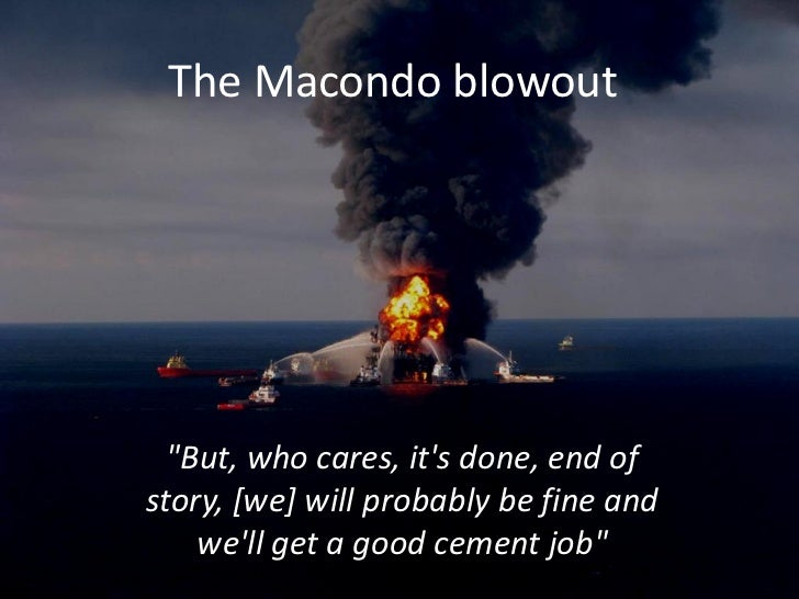 "The Macondo blowout  ""But, who cares, its done, end ofstory, [we] will probably be fine and    well get a good cement job"""