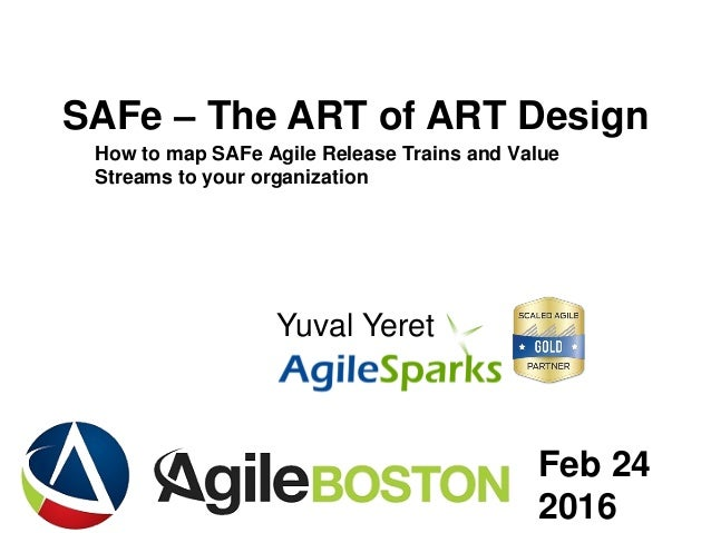 yuval@ .com SAFe – The ART of ART Design Yuval Yeret Feb 24 2016 How to map SAFe Agile Release Trains and Value Streams to...