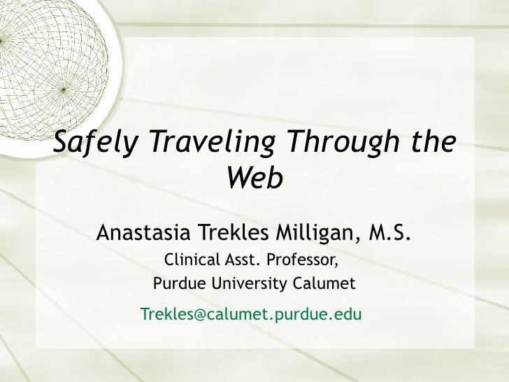 Safely Traveling Through the Web Anastasia Trekles Milligan, M.S. Clinical Asst. Professor,  Purdue University Calumet [em...
