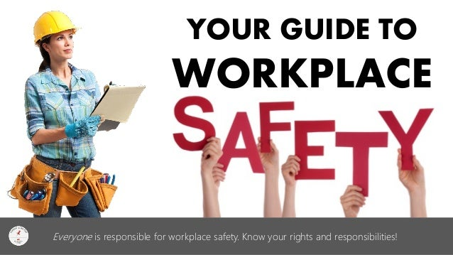 YOUR GUIDE TO WORKPLACE  Everyone is responsible for workplace safety. Know your rights and responsibilities!