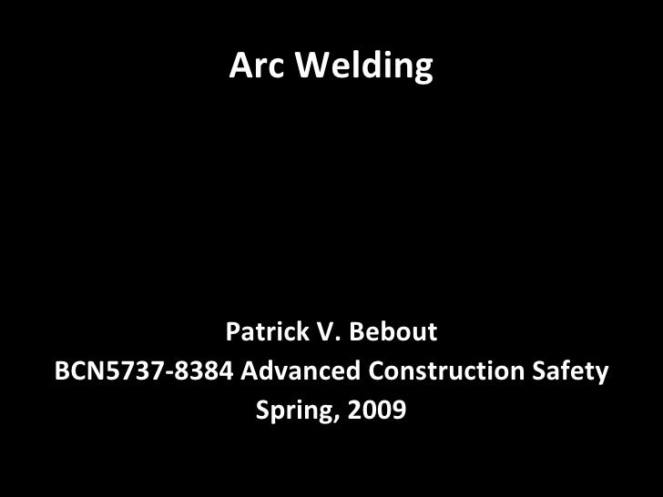 Arc Welding <ul><li>Patrick V. Bebout </li></ul><ul><li>BCN5737-8384 Advanced Construction Safety </li></ul><ul><li>Spring...
