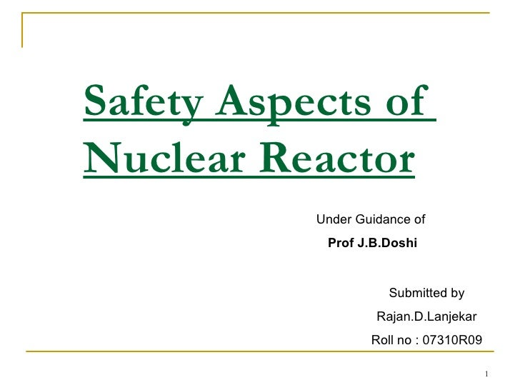 Safety Aspects of  Nuclear Reactor Submitted by Rajan.D.Lanjekar Roll no : 07310R09 Under Guidance of  Prof J.B.Doshi