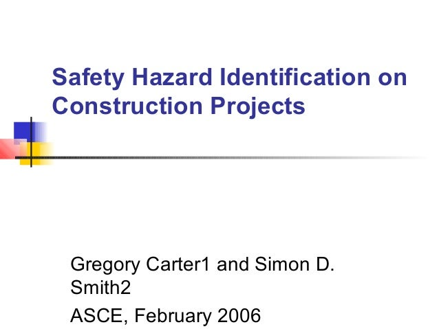 Safety Hazard Identification on Construction Projects Gregory Carter1 and Simon D. Smith2 ASCE, February 2006