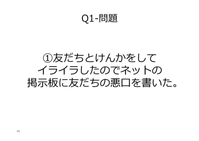 Q1-‐‑‒問題  ①友だちとけんかをして イライラしたのでネットの 掲⽰示板に友だちの悪⼝口を書いた。  46