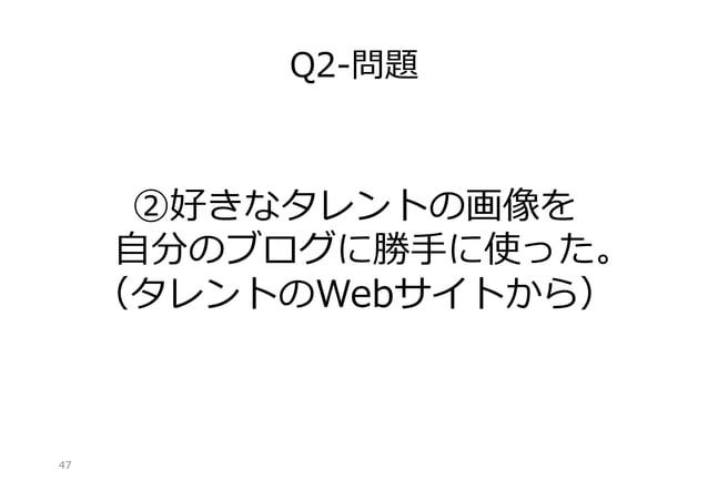 Q2-‐‑‒問題  ②好きなタレントの画像を ⾃自分のブログに勝⼿手に使った。 (タレントのWebサイトから)  47