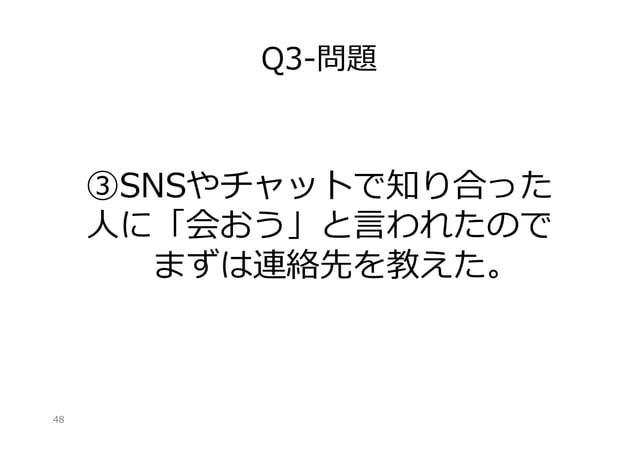 Q3-‐‑‒問題  ③SNSやチャットで知り合った ⼈人に「会おう」と⾔言われたので まずは連絡先を教えた。   48