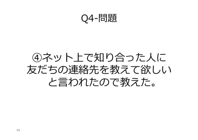 Q4-‐‑‒問題  ④ネット上で知り合った⼈人に 友だちの連絡先を教えて欲しい と⾔言われたので教えた。   49