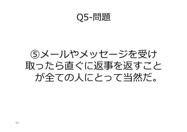 Q5-‐‑‒問題  ⑤メールやメッセージを受け 取ったら直ぐに返事を返すこと が全ての⼈人にとって当然だ。  50