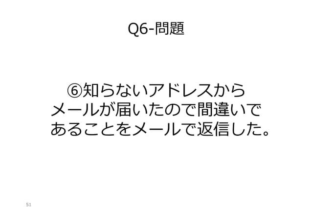 Q6-‐‑‒問題  ⑥知らないアドレスから メールが届いたので間違いで あることをメールで返信した。   51