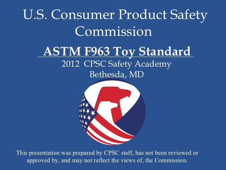 U.S. Consumer Product Safety          Commission          ASTM F963 Toy Standard                 2012 CPSC Safety Academy ...