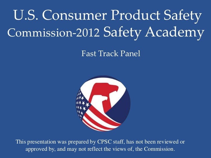 U.S. Consumer Product SafetyCommission-2012 Safety Academy                            Fast Track Panel This presentation w...