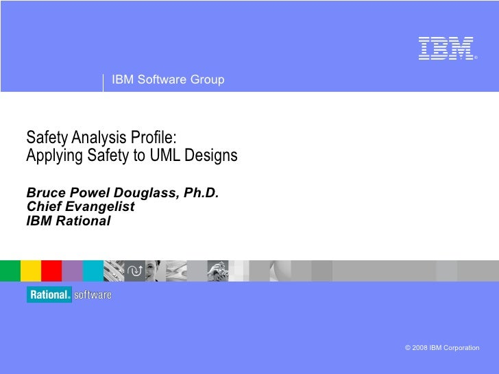 Safety Analysis Profile: Applying Safety to UML Designs Bruce Powel Douglass, Ph.D. Chief Evangelist IBM Rational IBM Soft...