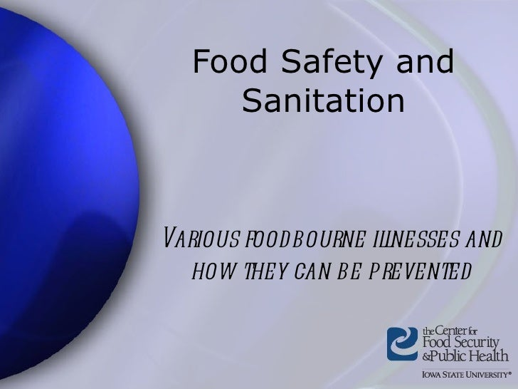 Food Safety and Sanitation Various foodbourne illnesses and how they can be prevented