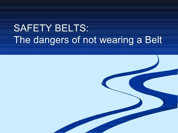SAFETY BELTS:  The dangers of not wearing a Belt