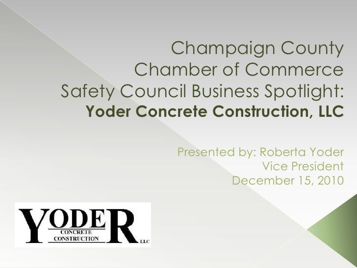 Champaign County Chamber of CommerceSafety Council Business Spotlight: Yoder Concrete Construction, LLC<br />Presented by:...