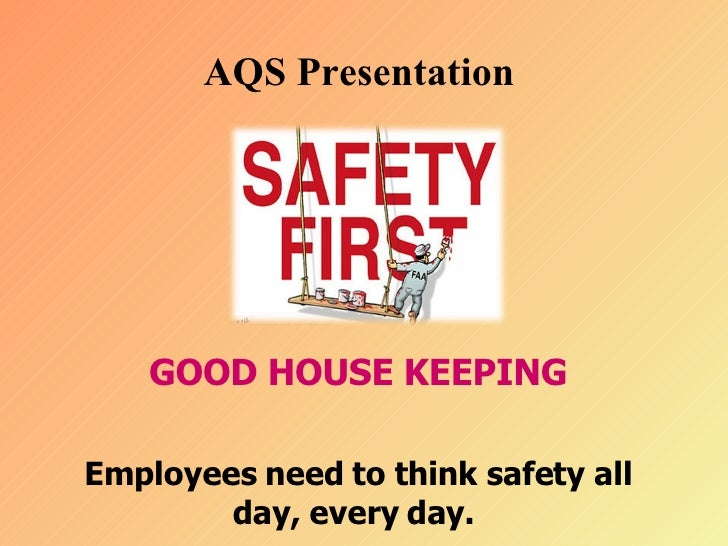 AQS Presentation  GOOD HOUSE KEEPING Employees need to think safety all day, every day.