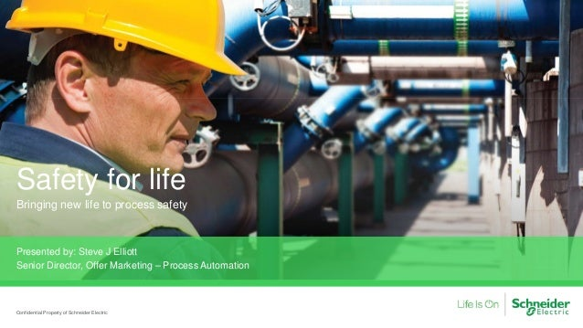 Safety for life Bringing new life to process safety Presented by: Steve J Elliott Senior Director, Offer Marketing – Proce...