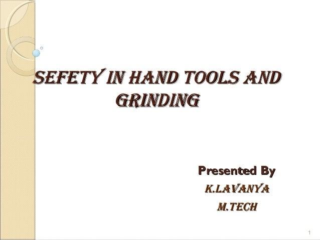 SEFETY IN HAND TOOLS ANDSEFETY IN HAND TOOLS AND GRINDINGGRINDING Presented ByPresented By K.LAVANYAK.LAVANYA M.TECHM.TECH...