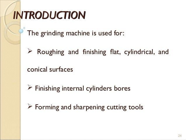 INTRODUCTIONINTRODUCTION The grinding machine is used for:  Roughing and finishing flat, cylindrical, and conical surface...