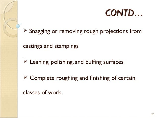 CONTD…CONTD…  Snagging or removing rough projections from castings and stampings  Leaning, polishing, and buffing surfac...