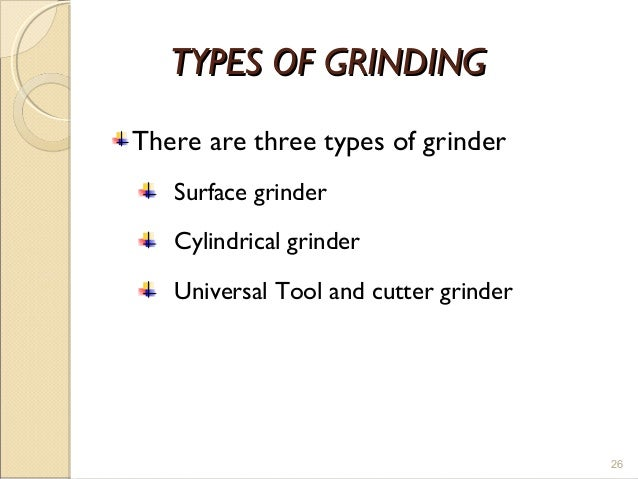 TYPES OF GRINDINGTYPES OF GRINDING There are three types of grinder Surface grinder Cylindrical grinder Universal Tool and...