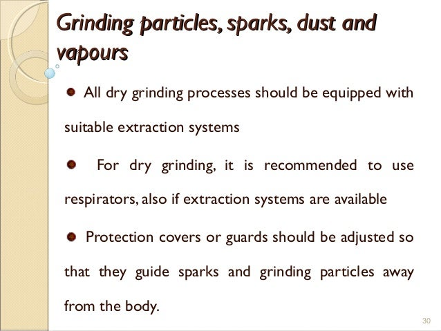 Grinding particles, sparks, dust andGrinding particles, sparks, dust and vapoursvapours All dry grinding processes should ...