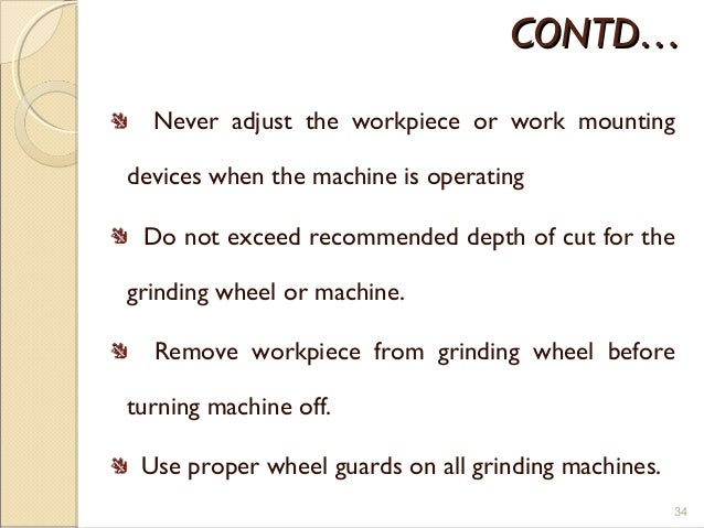 CONTD…CONTD… Never adjust the workpiece or work mounting devices when the machine is operating Do not exceed recommended d...
