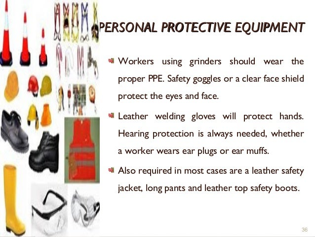 PERSONAL PROTECTIVE EQUIPMENTPERSONAL PROTECTIVE EQUIPMENT Workers using grinders should wear the proper PPE. Safety goggl...