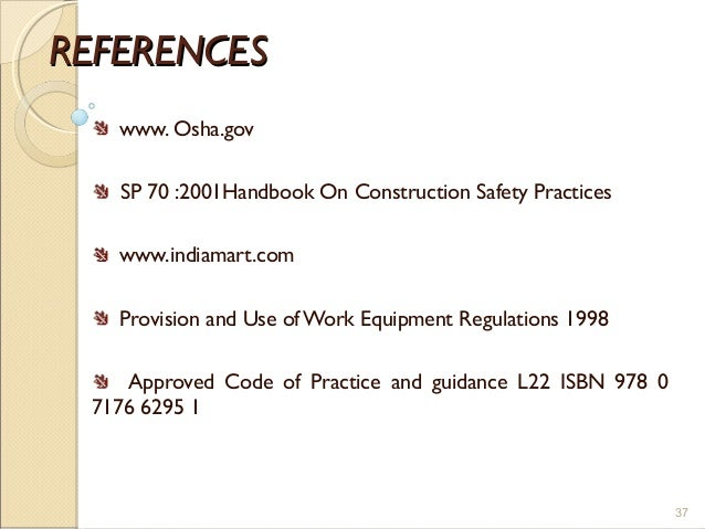REFERENCESREFERENCES www. Osha.gov SP 70 :2001Handbook On Construction Safety Practices www.indiamart.com Provision and Us...