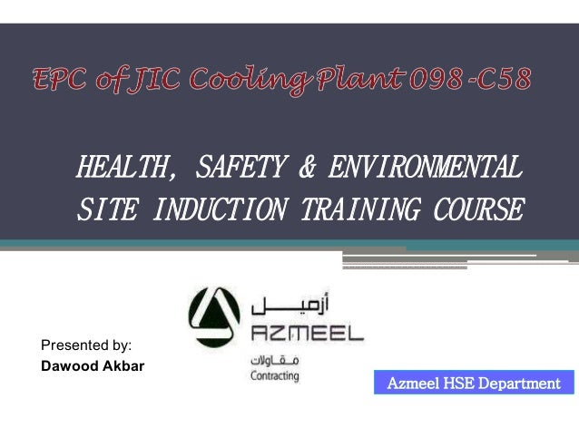 Azmeel HSE Department HEALTH, SAFETY & ENVIRONMENTAL SITE INDUCTION TRAINING COURSE Presented by: Dawood Akbar