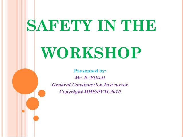 SAFETY IN THE WORKSHOP Presented by: Mr. B. Elliott General Construction Instructor Copyright MHS/PVTC2010