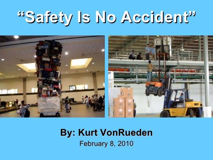 """"""" Safety Is No Accident"""" <ul><li>By: Kurt VonRueden </li></ul><ul><li>February 8, 2010 </li></ul>"""