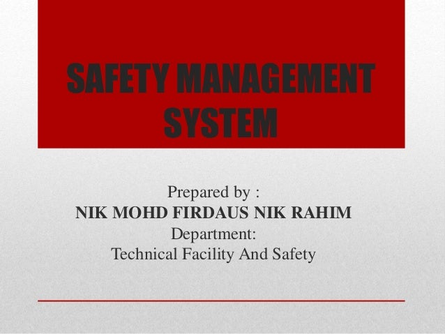 SAFETY MANAGEMENT SYSTEM Prepared by : NIK MOHD FIRDAUS NIK RAHIM Department: Technical Facility And Safety