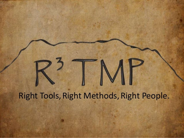 Right Tools, Right Methods, Right People.