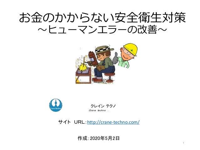 お金のかからない安全衛生対策 ~ヒューマンエラーの改善~ 作成:2020年5月2日 ク コンサルティングクレイン テクノ Crane techno . サイト URL:http://crane-techno.com/ 1