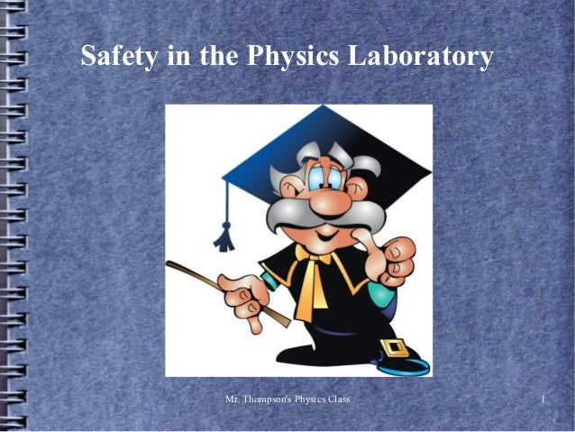 Safety in the Physics Laboratory           Mr. Thompsons Physics Class   1