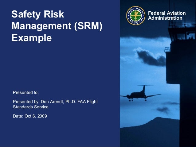 Safety Risk Management (SRM) Example  Presented to: Presented by: Don Arendt, Ph.D. FAA Flight Standards Service Date: Oct...