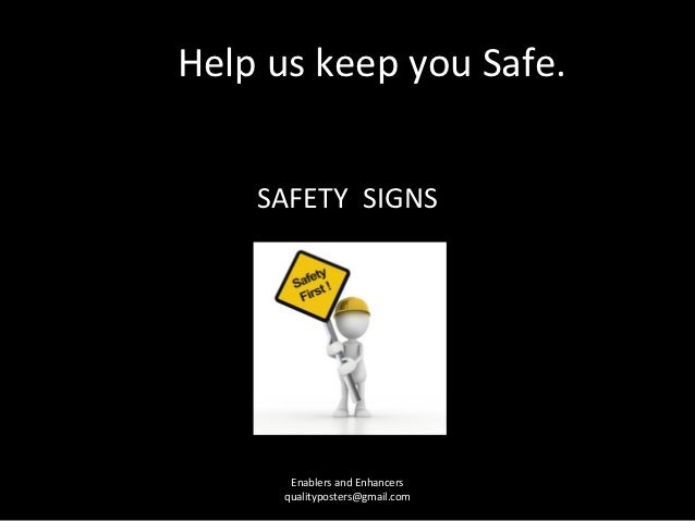 Help us keep you Safe.    SAFETY SIGNS       Enablers and Enhancers      qualityposters@gmail.com