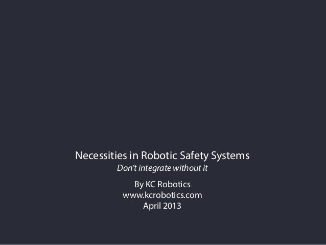 Necessities in Robotic Safety SystemsDon't integrate without itBy KC Roboticswww.kcrobotics.comApril 2013