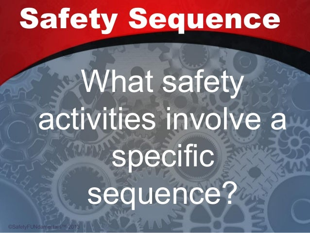 Safety Sequence What safety activities involve a specific sequence? ©SafetyFUNdamentals™ 2013