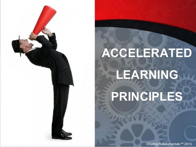 ACCELERATED LEARNING PRINCIPLES ©SafetyFUNdamentals™ 2013