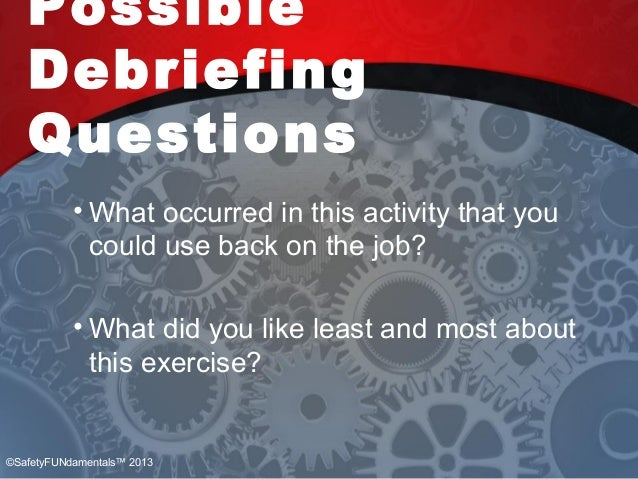 Possible Debriefing Questions • What occurred in this activity that you could use back on the job? • What did you like lea...