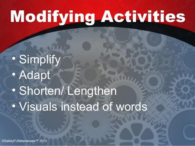 Modifying Activities • Simplify • Adapt • Shorten/ Lengthen • Visuals instead of words ©SafetyFUNdamentals™ 2013