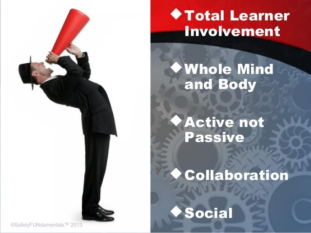 Total Learner Involvement Whole Mind and Body Active not Passive Collaboration Social ©SafetyFUNdamentals™ 2013