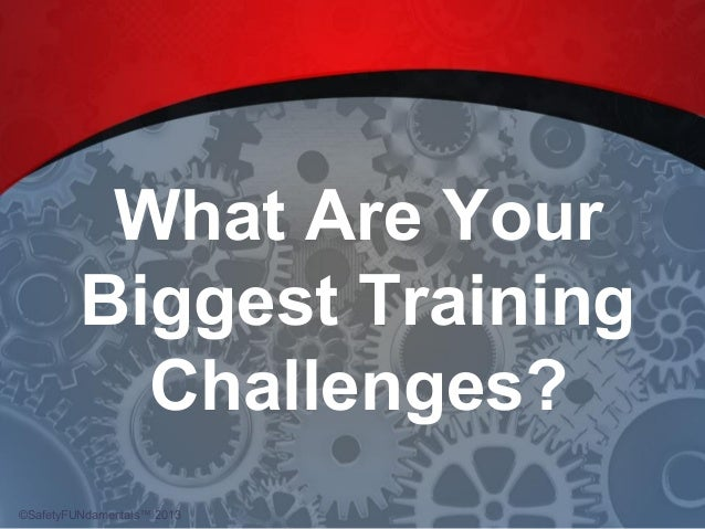 What Are Your Biggest Training Challenges? ©SafetyFUNdamentals™ 2013