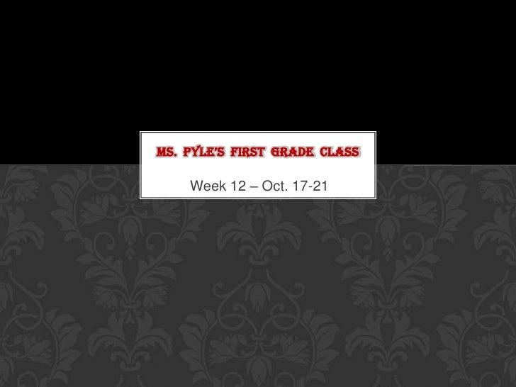 MS. PYLE'S FIRST GRADE CLASS    Week 12 – Oct. 17-21
