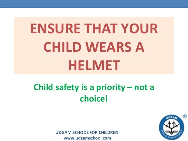 ENSURE THAT YOUR  CHILD WEARS A     HELMETChild safety is a priority – not a            choice!      UDGAM SCHOOL FOR CHIL...