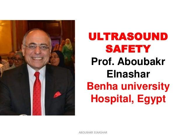 ULTRASOUND SAFETY Prof. Aboubakr Elnashar Benha university Hospital, Egypt ABOUBAKR ELNASHAR