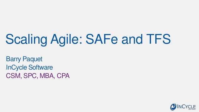 Scaling Agile: SAFe and TFS Barry Paquet InCycle Software CSM, SPC, MBA, CPA