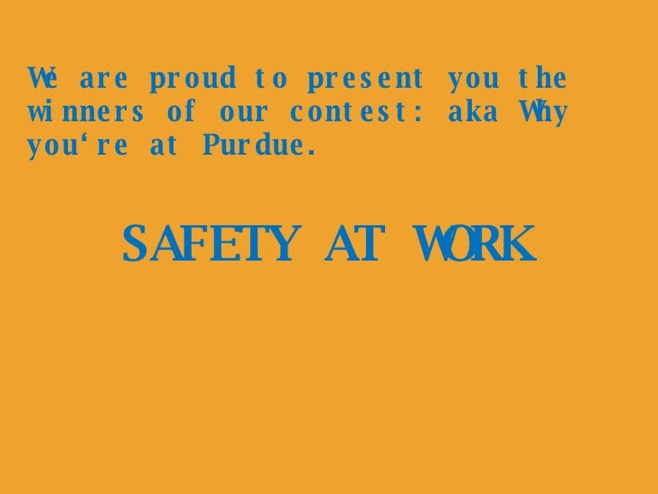 SAFETY AT WORK We are proud to present you the winners of our contest: aka Why you're at Purdue.